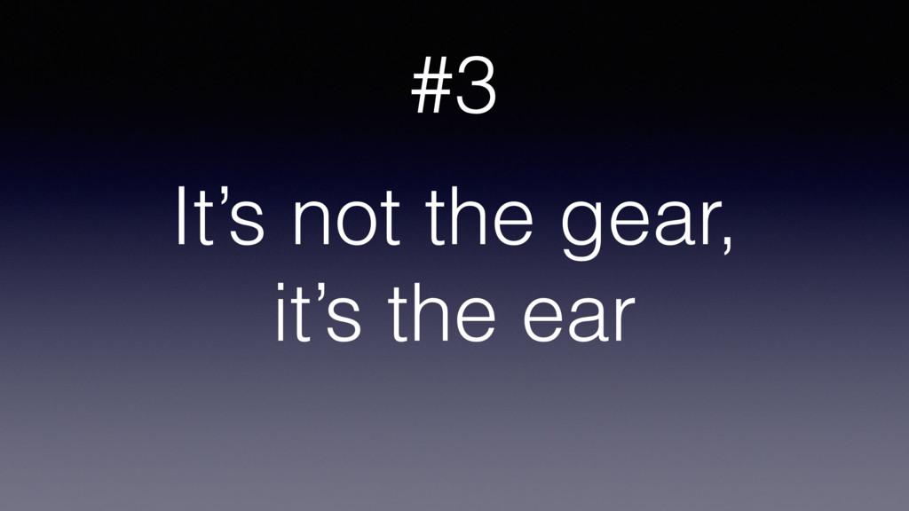 It's not the gear, it's the ear #3