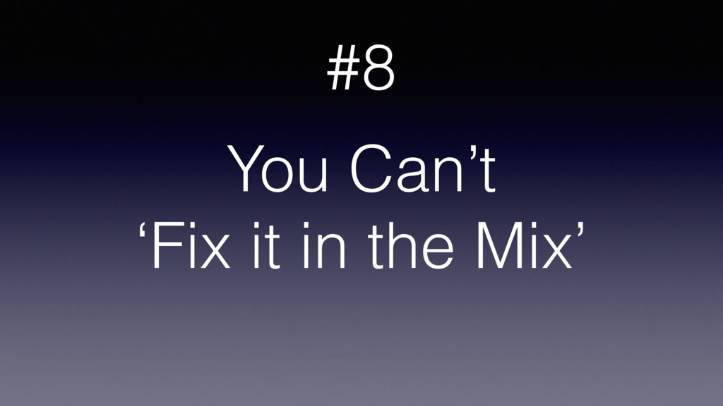 You Can't 'Fix it in the Mix' #8