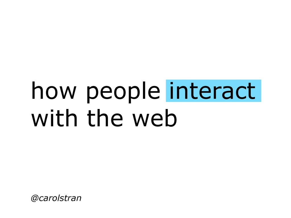 how people interact with the web @carolstran
