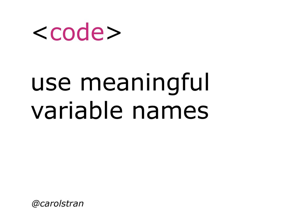 <code> @carolstran use meaningful variable names