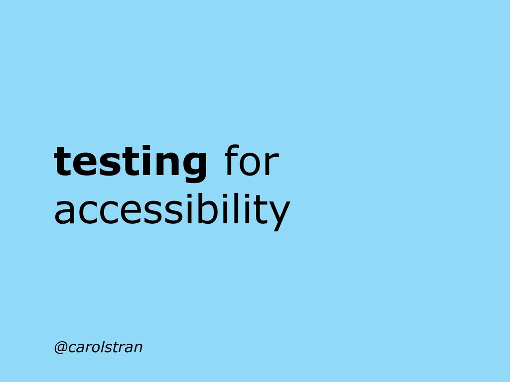testing for accessibility @carolstran