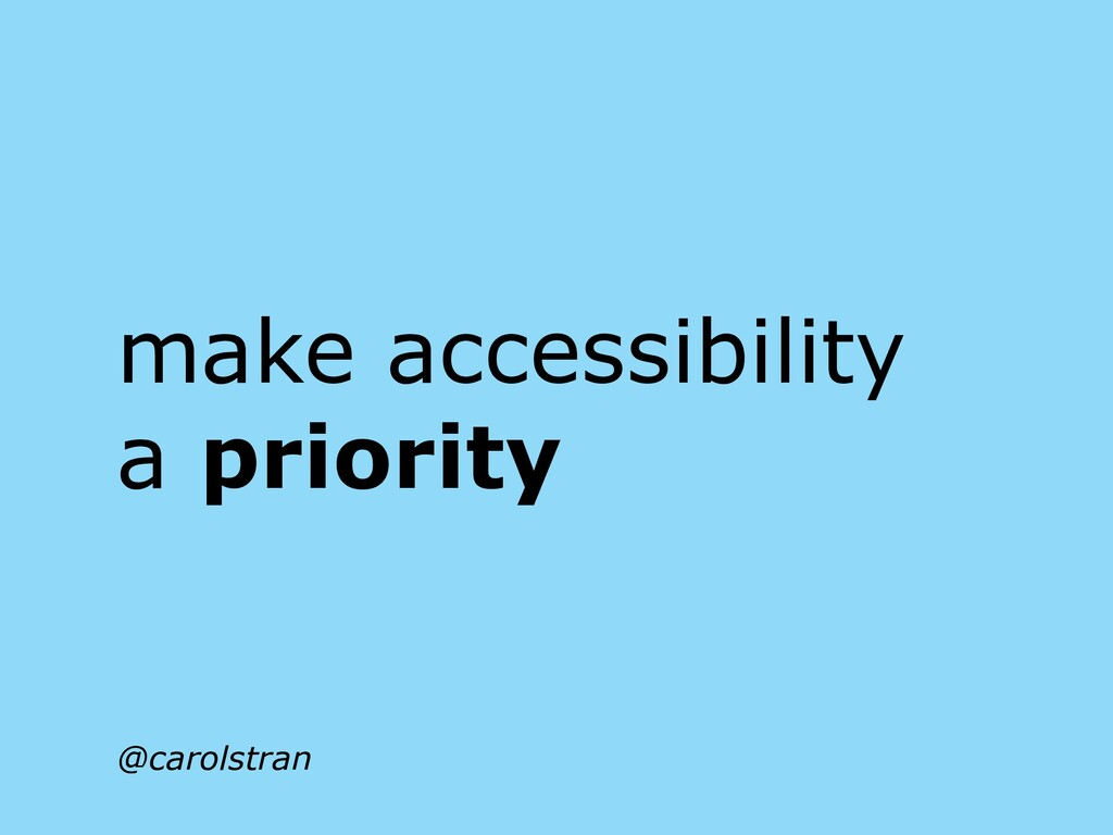 make accessibility a priority @carolstran