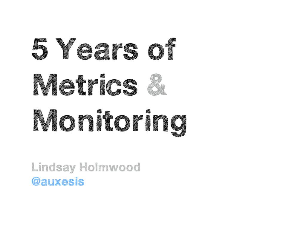 5 Years of Metrics & Monitoring Lindsay Holmwoo...