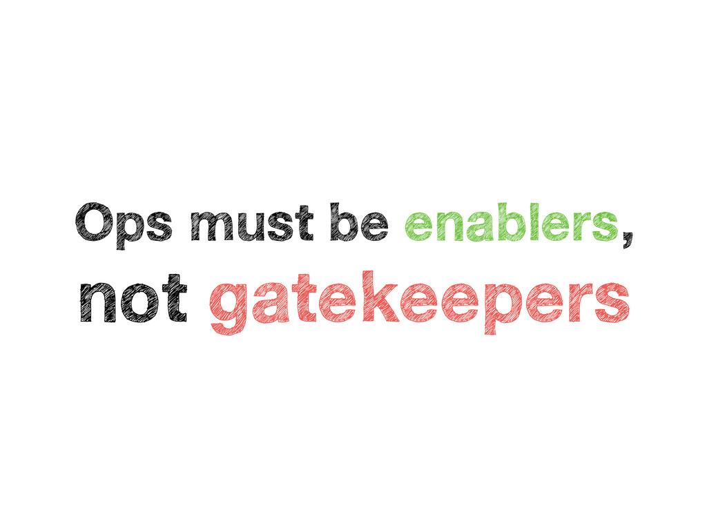 Ops must be enablers, not gatekeepers
