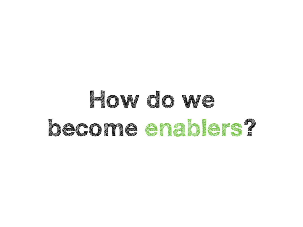 How do we become enablers?