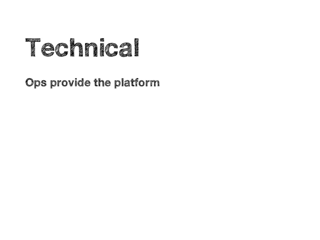 • Technical • Ops provide the platform
