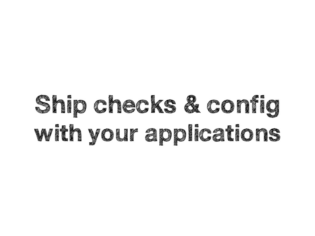 Ship checks & config with your applications