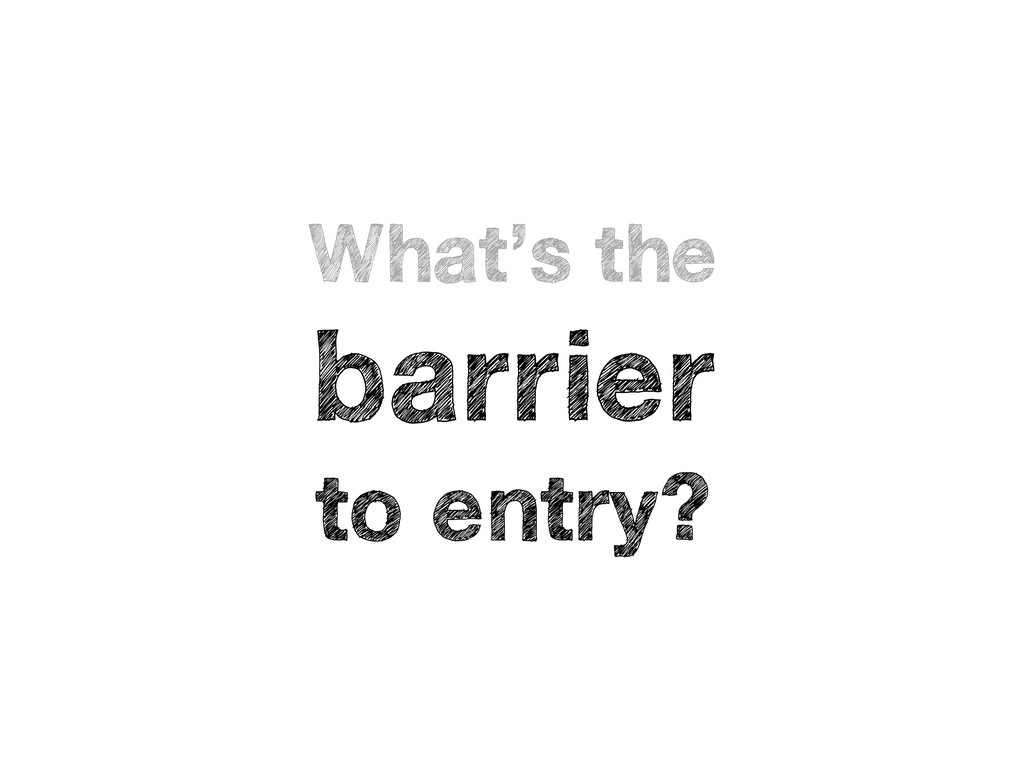 What's the barrier to entry?