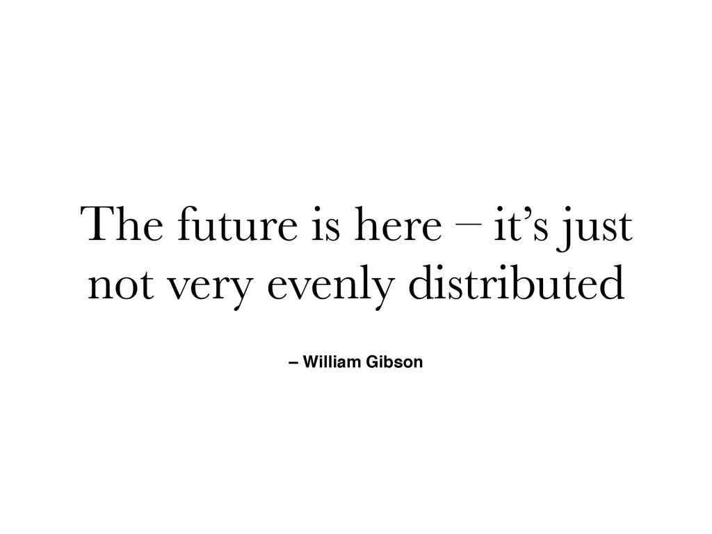 – William Gibson The future is here – it's just...