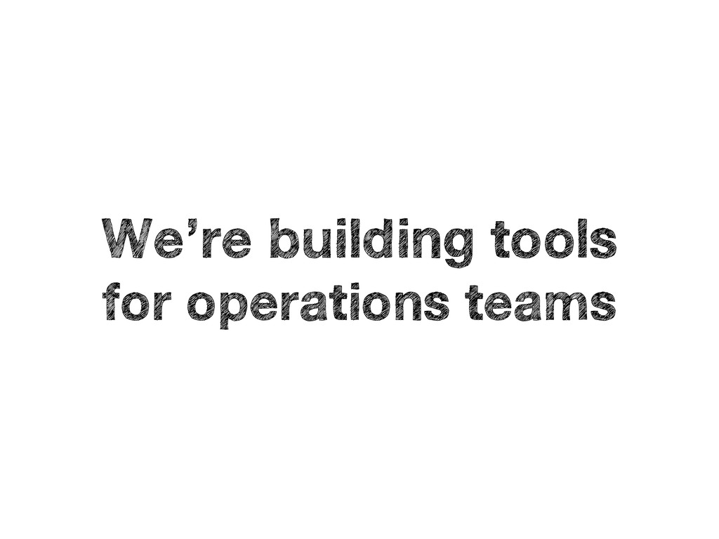 We're building tools for operations teams