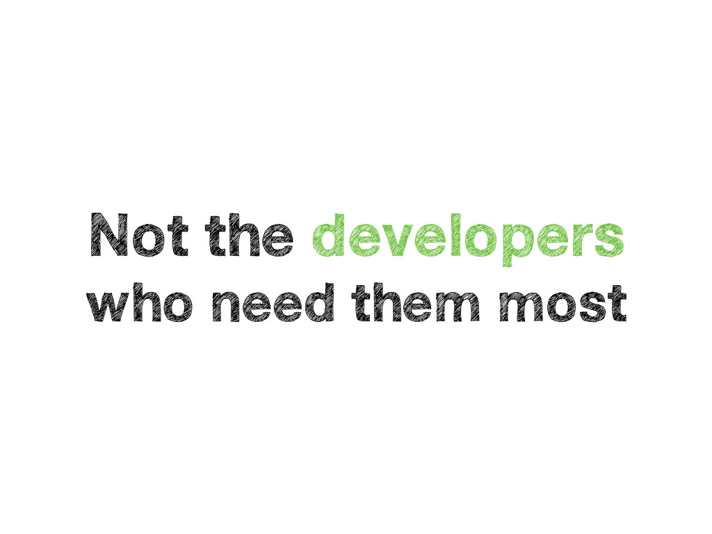 Not the developers who need them most