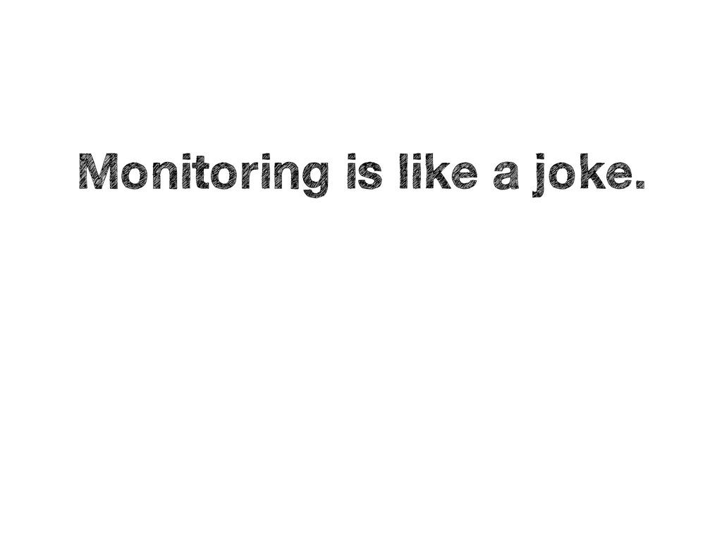 Monitoring is like a joke.