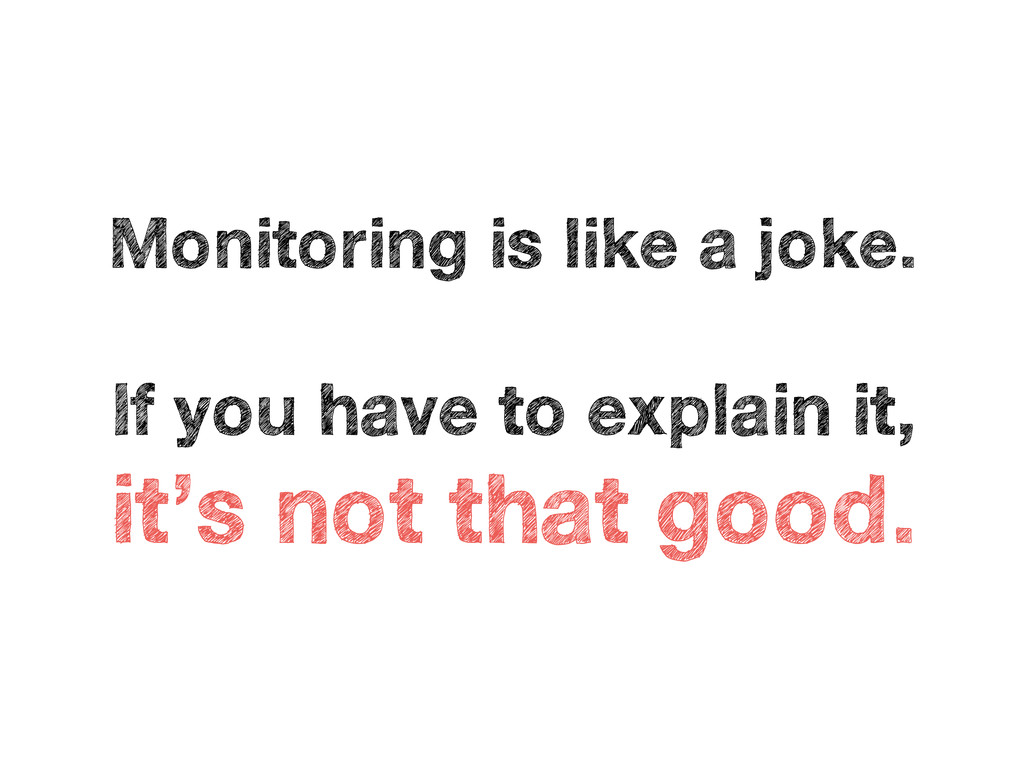 Monitoring is like a joke. If you have to expla...