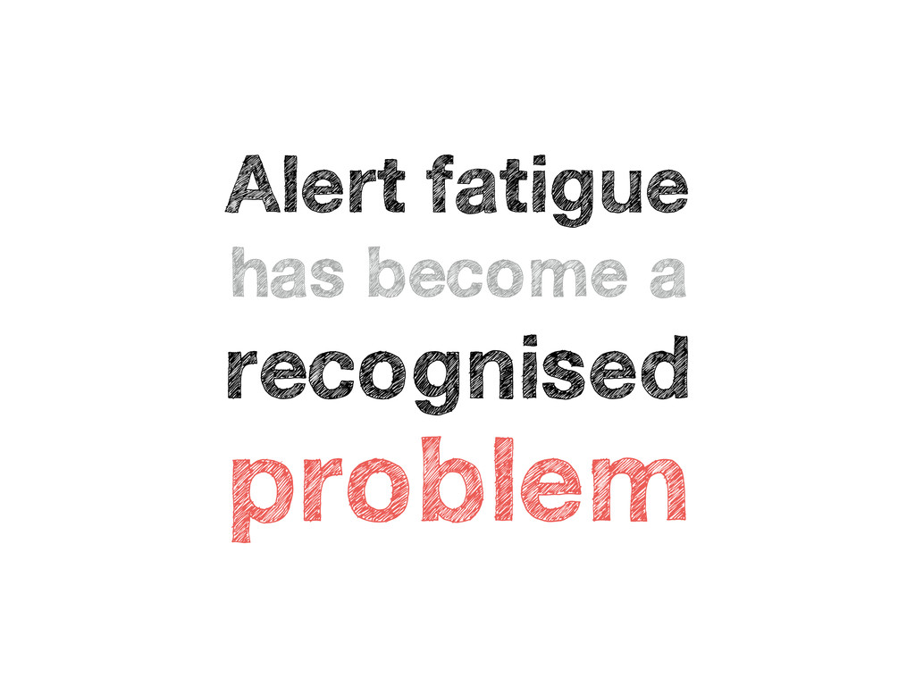 Alert fatigue has become a recognised problem