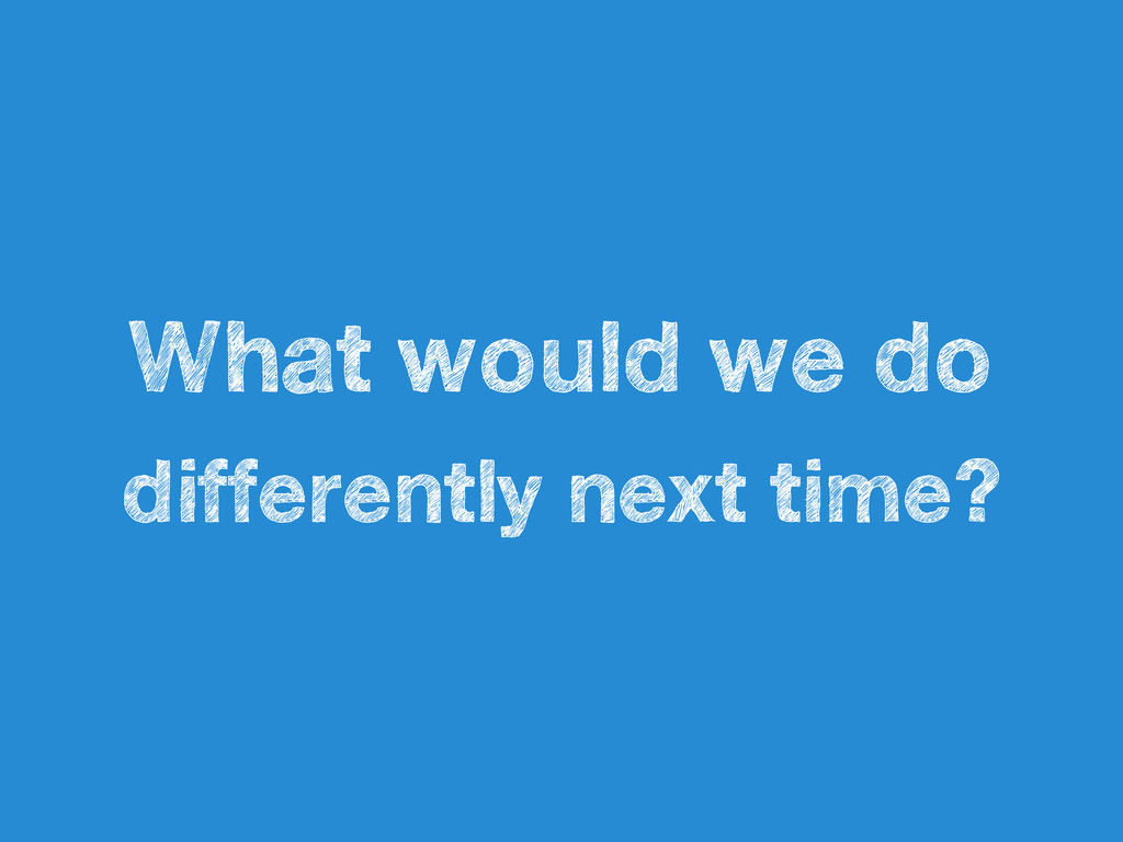 What would we do differently next time?