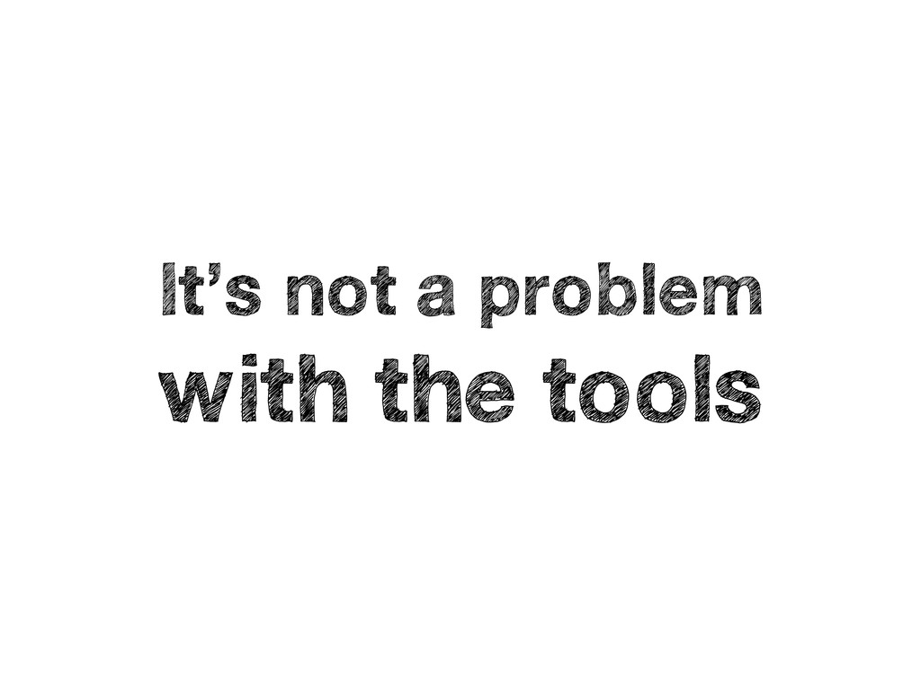 It's not a problem with the tools