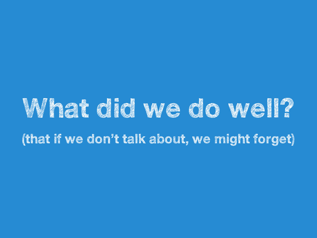 What did we do well? (that if we don't talk abo...
