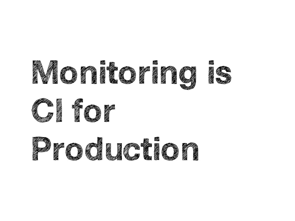 Monitoring is CI for Production