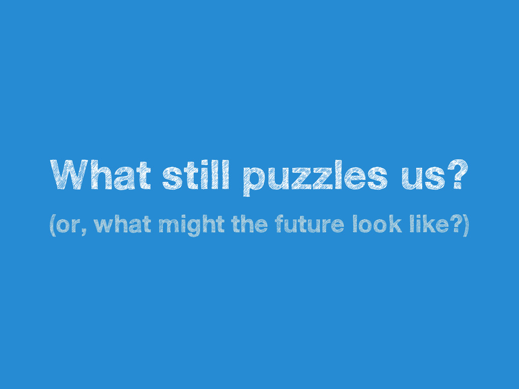 What still puzzles us? (or, what might the futu...