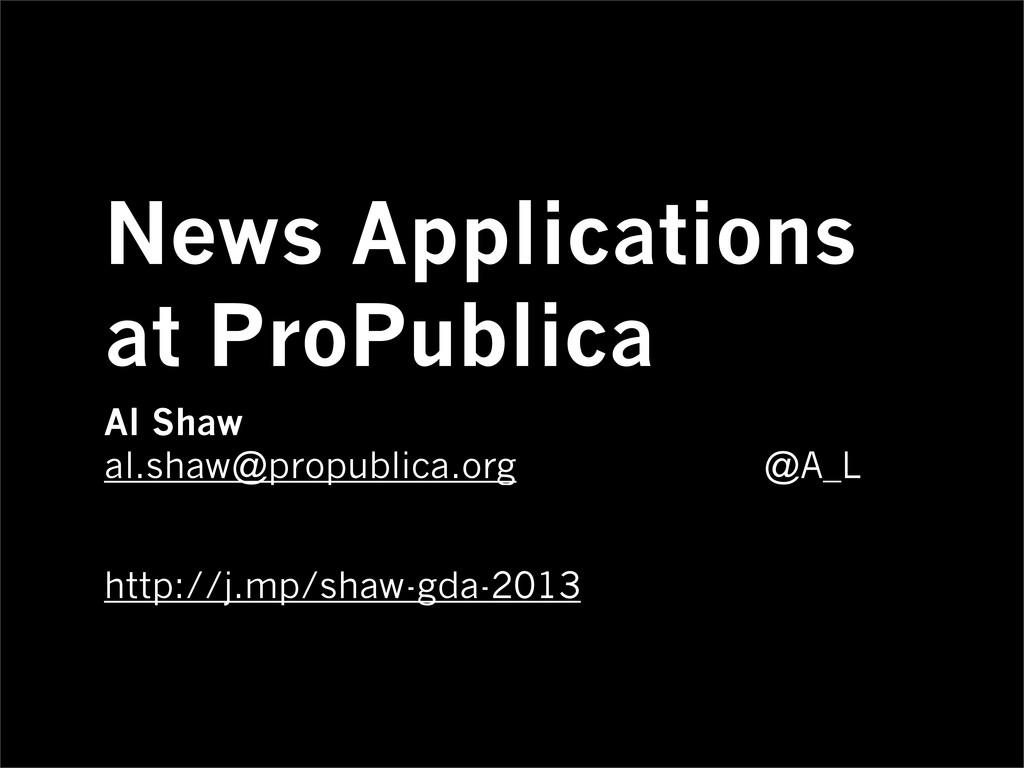 News Applications at ProPublica Al Shaw al.shaw...