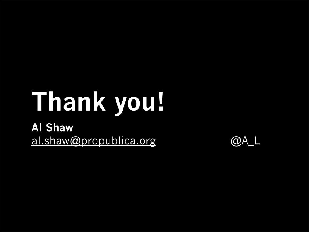 Thank you! Al Shaw al.shaw@propublica.org @A_L