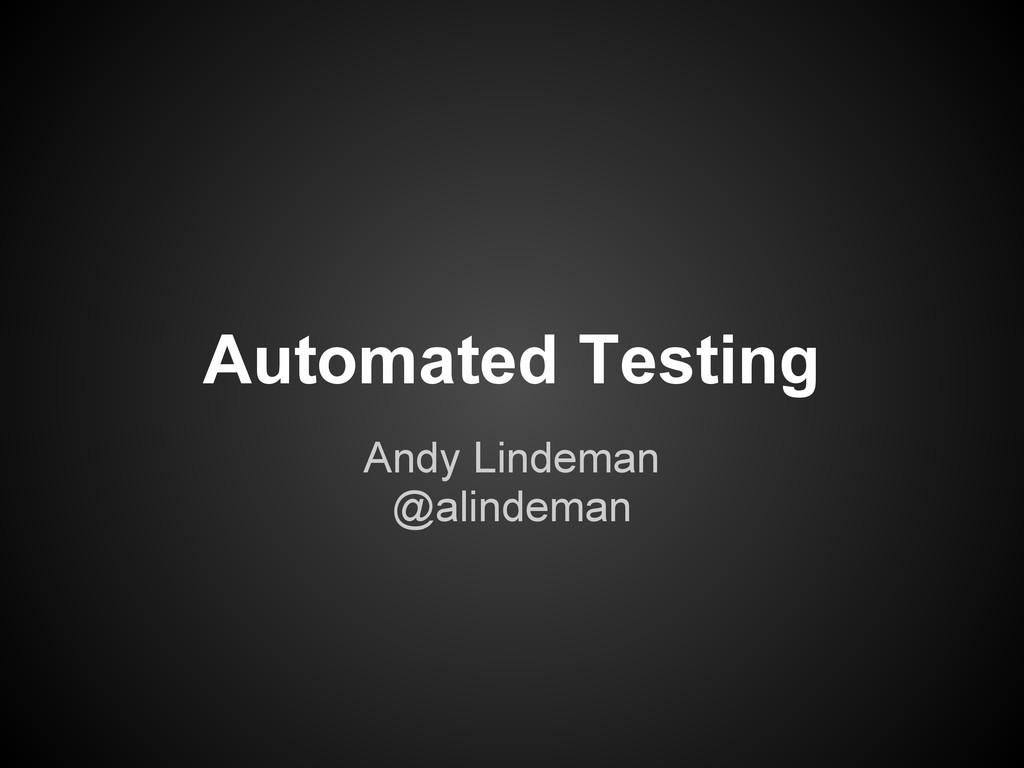 Automated Testing Andy Lindeman @alindeman