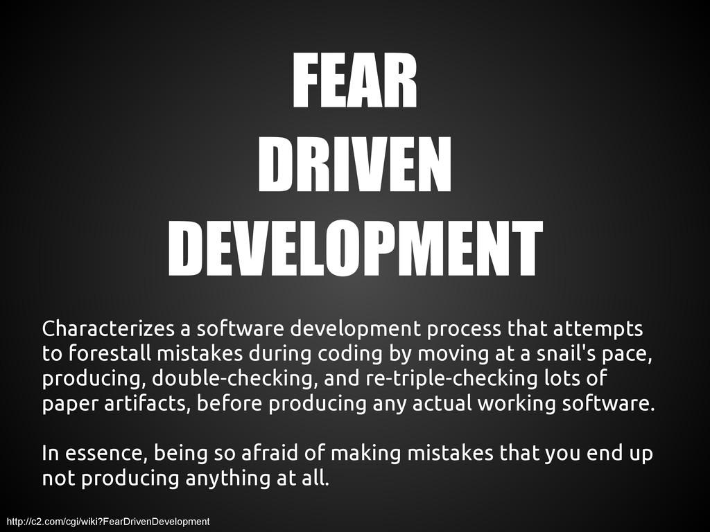 FEAR DRIVEN DEVELOPMENT Characterizes a softwar...