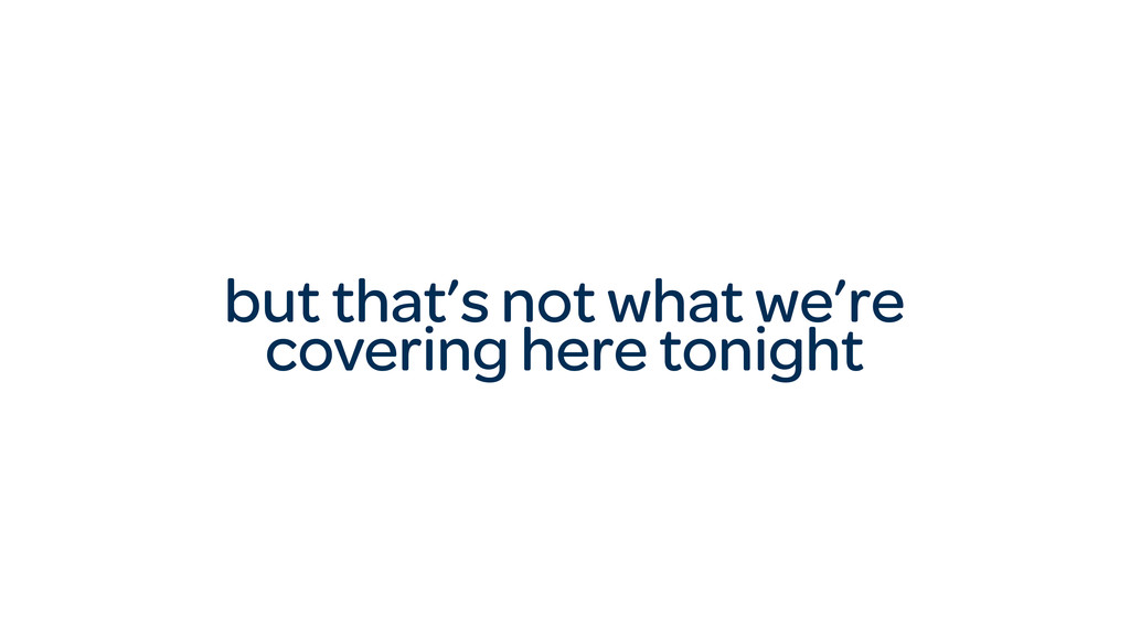 but that's not what we're covering here tonight