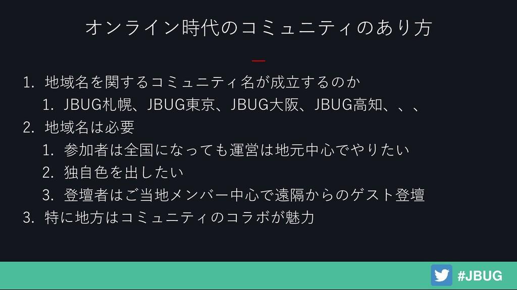 1. 地域名を関するコミュニティ名が成立するのか 1. JBUG札幌、JBUG東京、JBUG大...