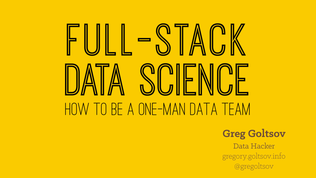 Full-stack data science how to be a one-man dat...