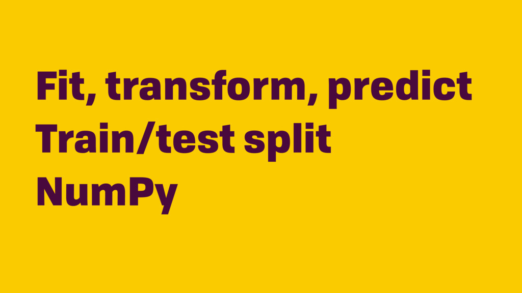 Fit, transform, predict Train/test split NumPy
