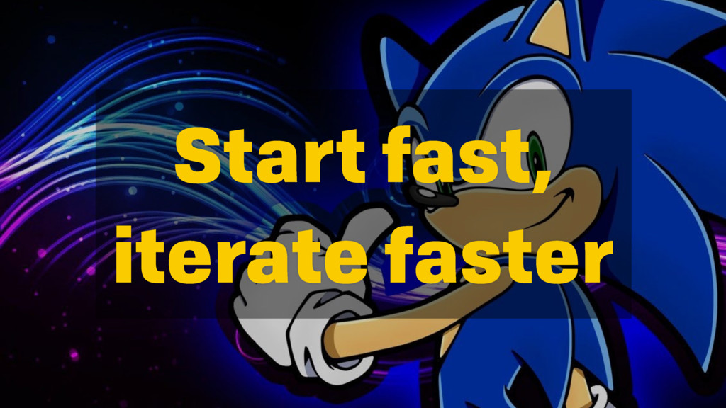 Start fast, iterate faster