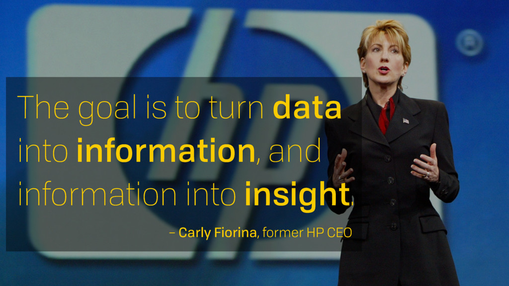 The goal is to turn data into information, and ...