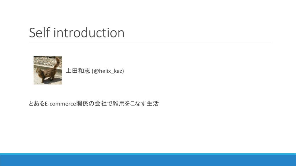 Self introduction 上田和志 (@helix_kaz) とあるE-commer...