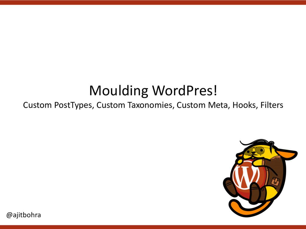 Moulding WordPres! Custom PostTypes, Custom Tax...