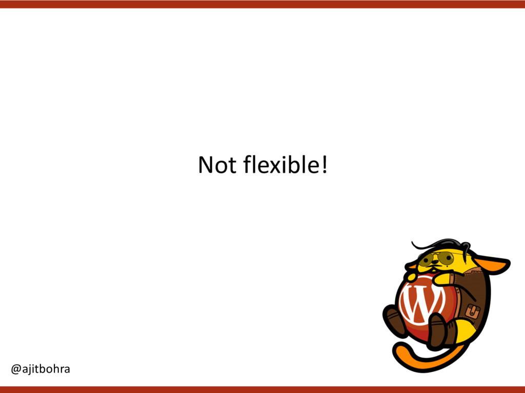 Not flexible! @ajitbohra