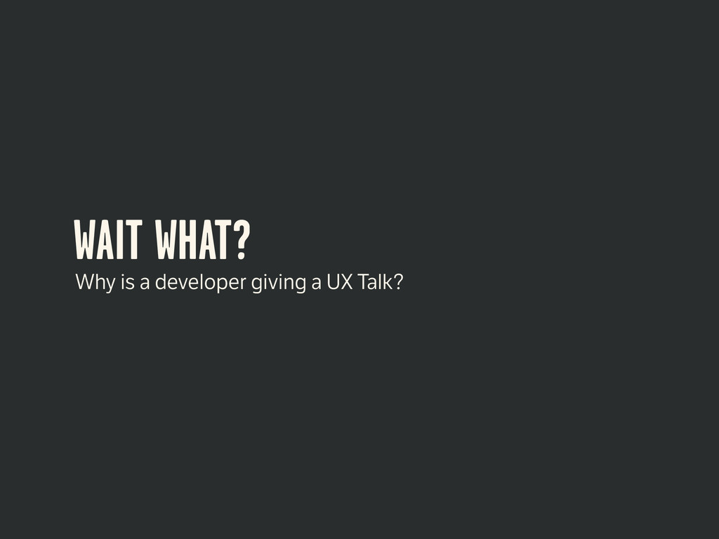 WAIT WHAT? Why is a developer giving a UX Talk?