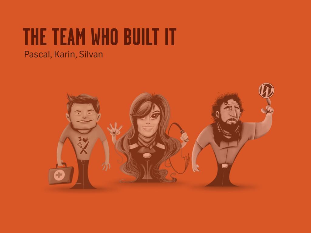 THE TEAM WHO BUILT IT Pascal, Karin, Silvan