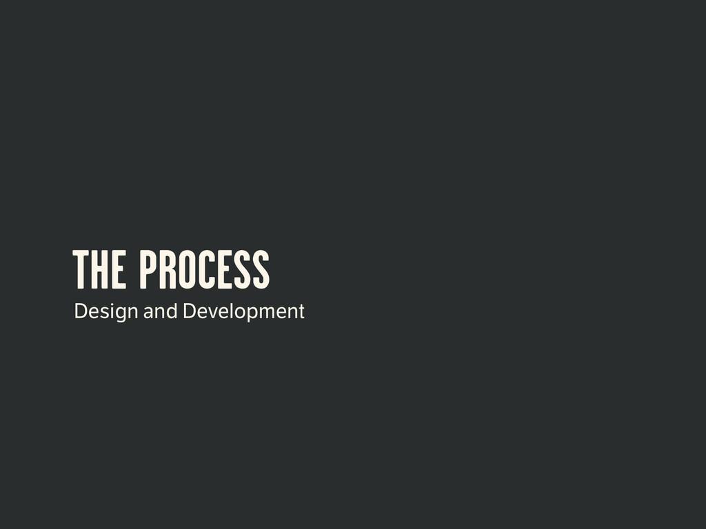THE PROCESS Design and Development