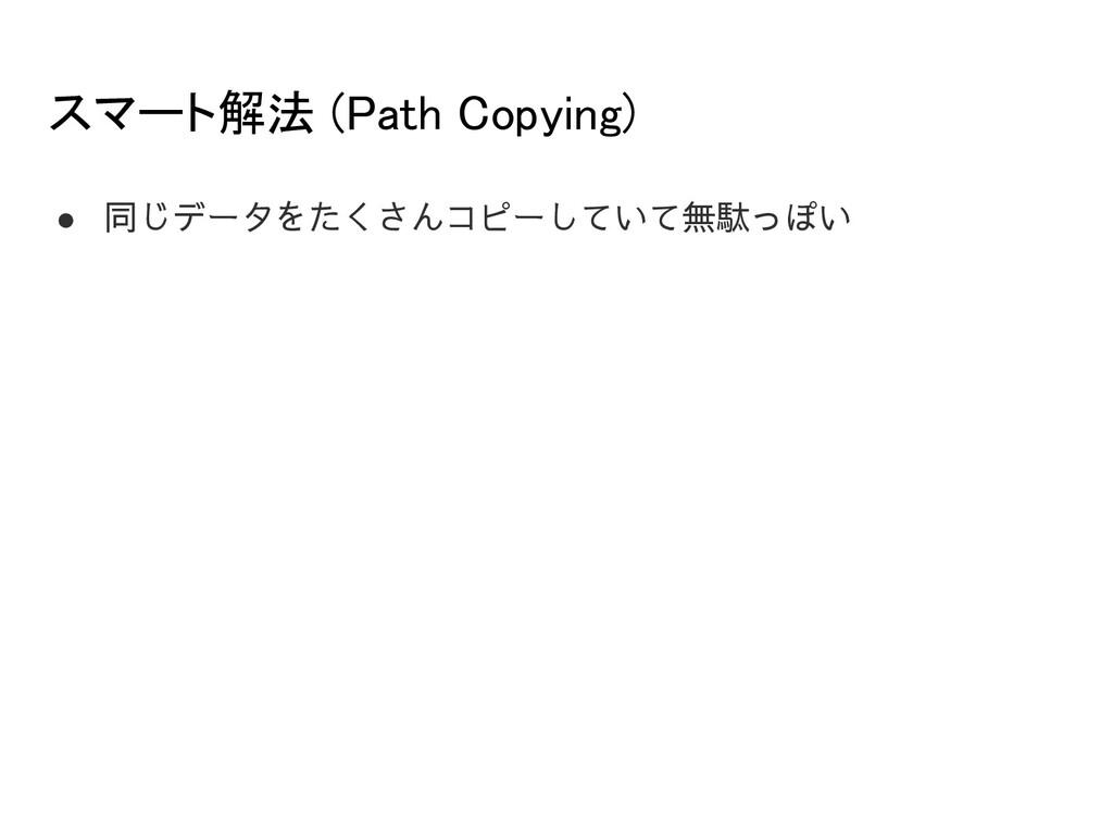スマート解法 (Path Copying) ● 同じデータをたくさんコピーしていて無駄っぽい