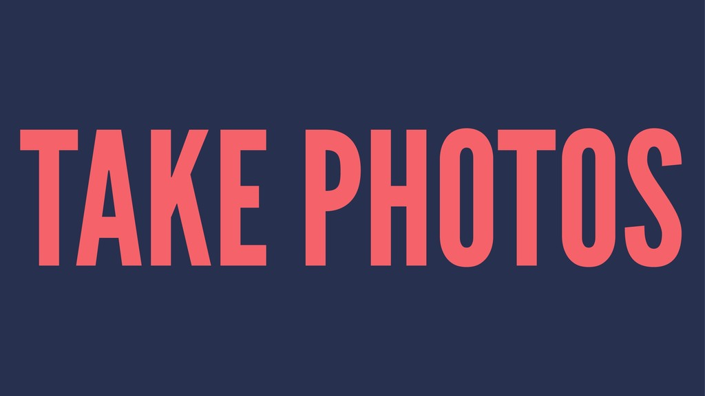 TAKE PHOTOS