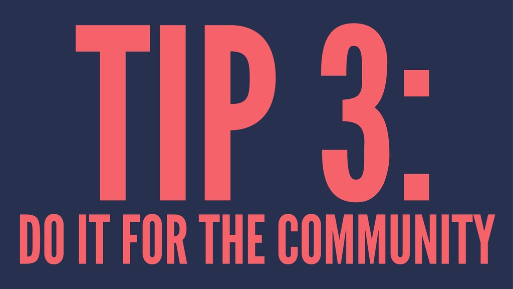 TIP 3: DO IT FOR THE COMMUNITY