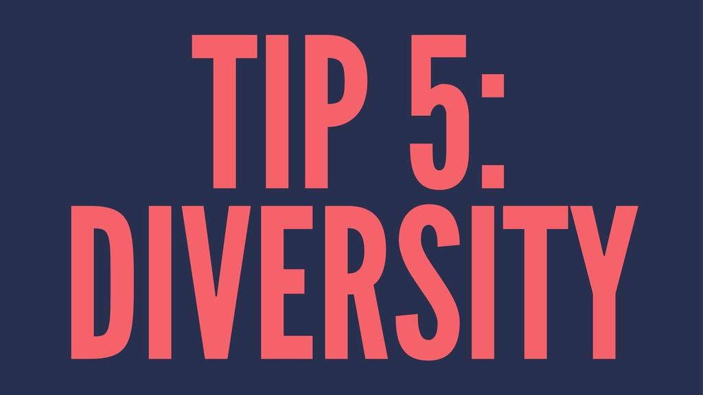 TIP 5: DIVERSITY