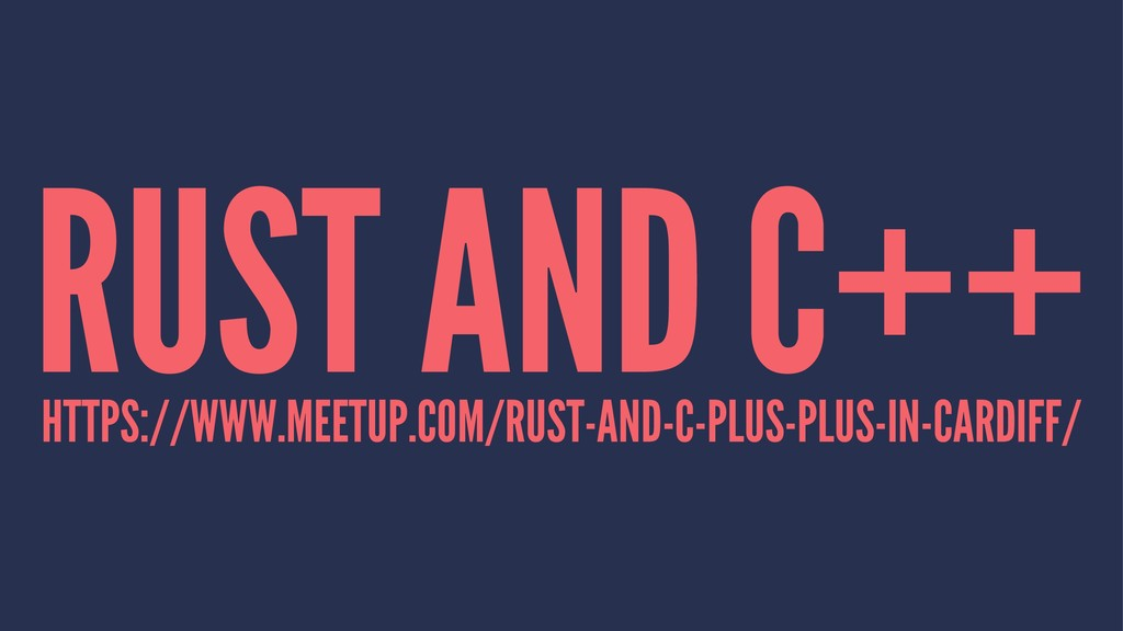 RUST AND C++ HTTPS://WWW.MEETUP.COM/RUST-AND-C-...