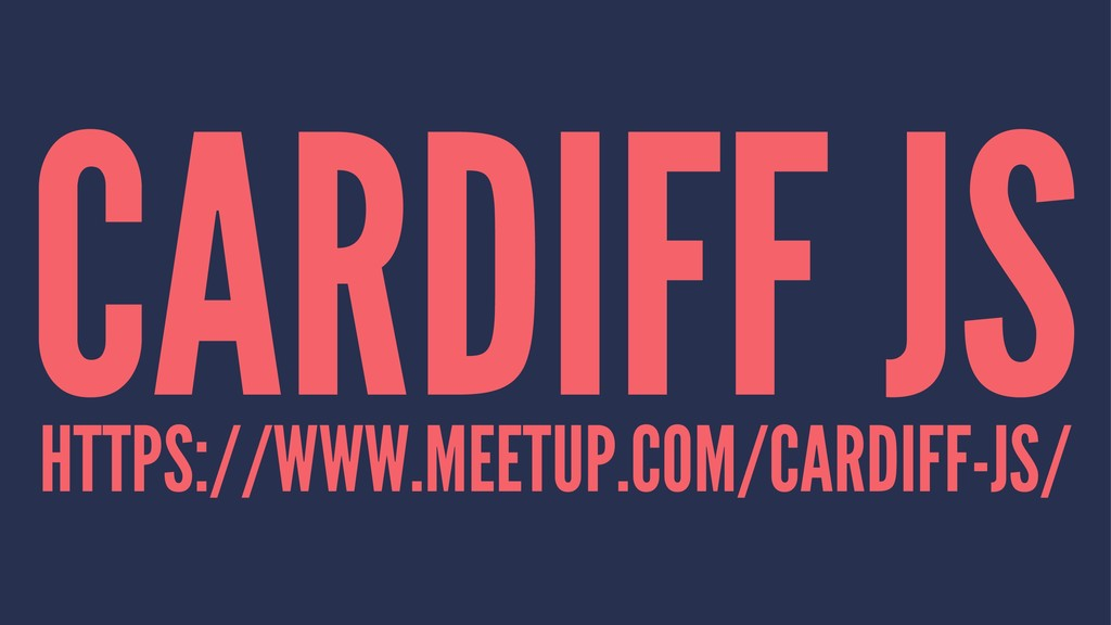 CARDIFF JS HTTPS://WWW.MEETUP.COM/CARDIFF-JS/