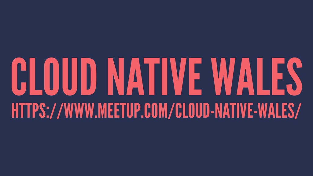CLOUD NATIVE WALES HTTPS://WWW.MEETUP.COM/CLOUD...