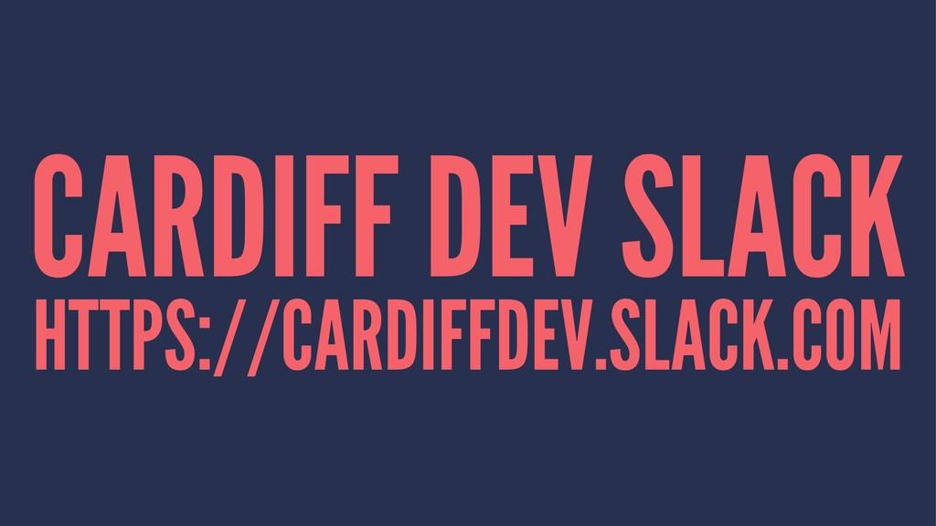 CARDIFF DEV SLACK HTTPS://CARDIFFDEV.SLACK.COM