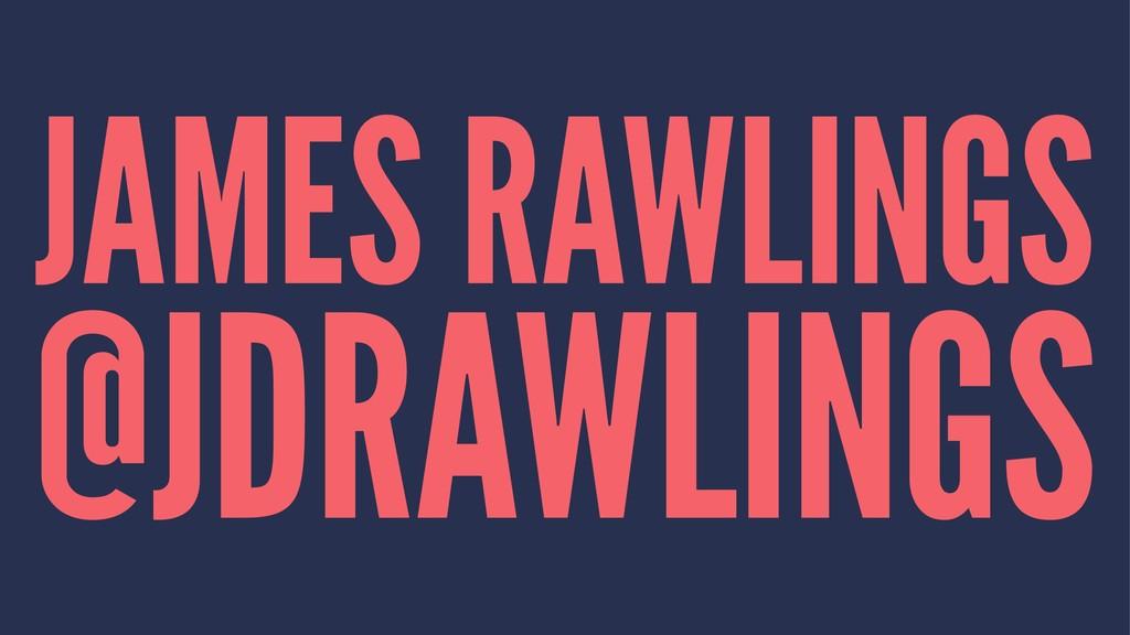 JAMES RAWLINGS @JDRAWLINGS