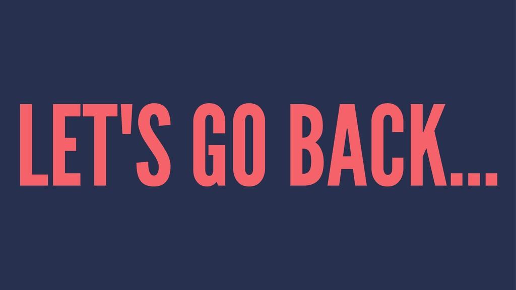 LET'S GO BACK...