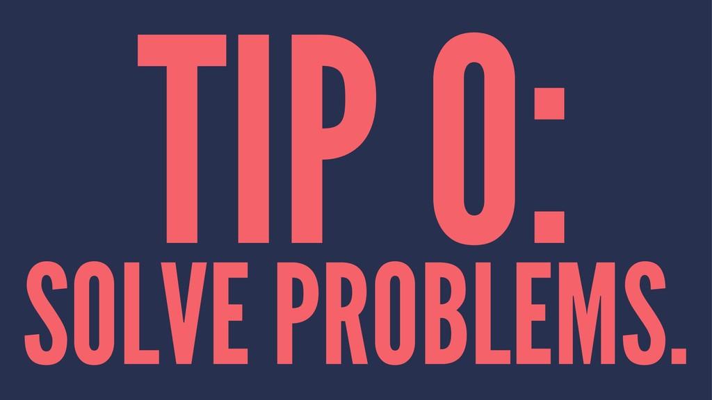 TIP 0: SOLVE PROBLEMS.